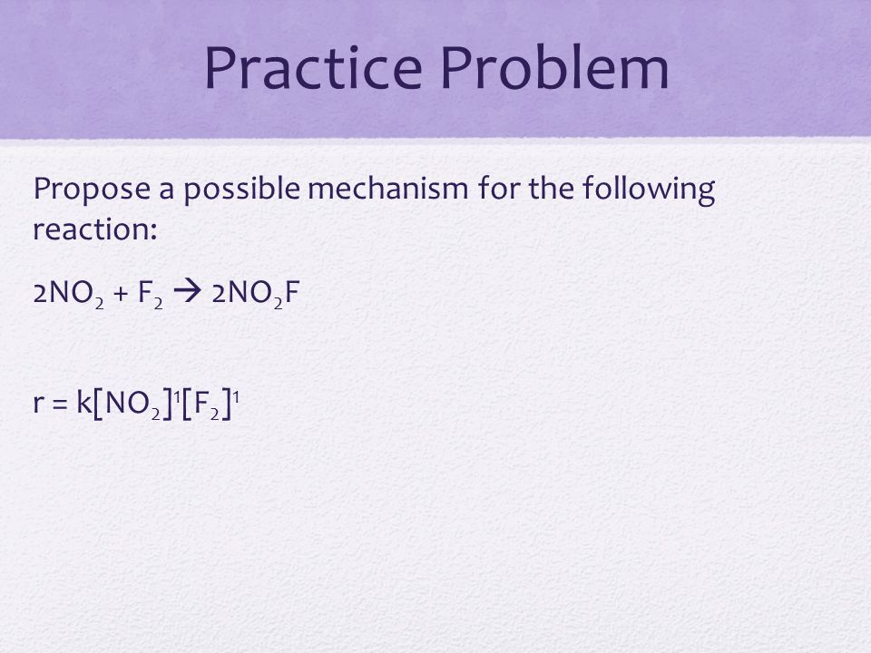 Practice Problem Propose a possible mechanism for the following reaction: 2NO2 + F2  2NO2F r = k[NO2]1[F2]1